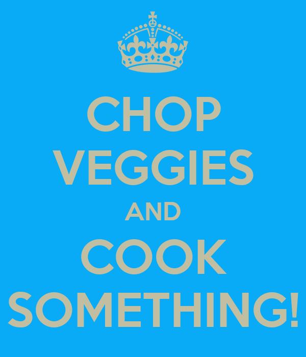 CHOP VEGGIES AND COOK SOMETHING!