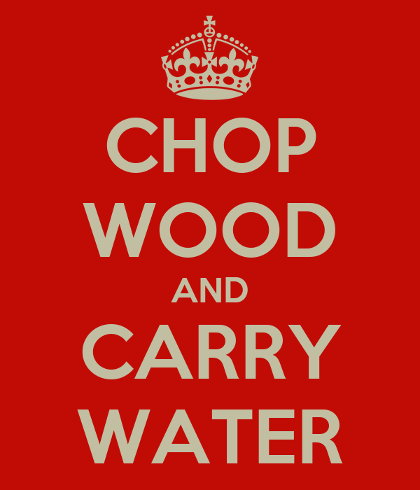CHOP WOOD AND CARRY WATER