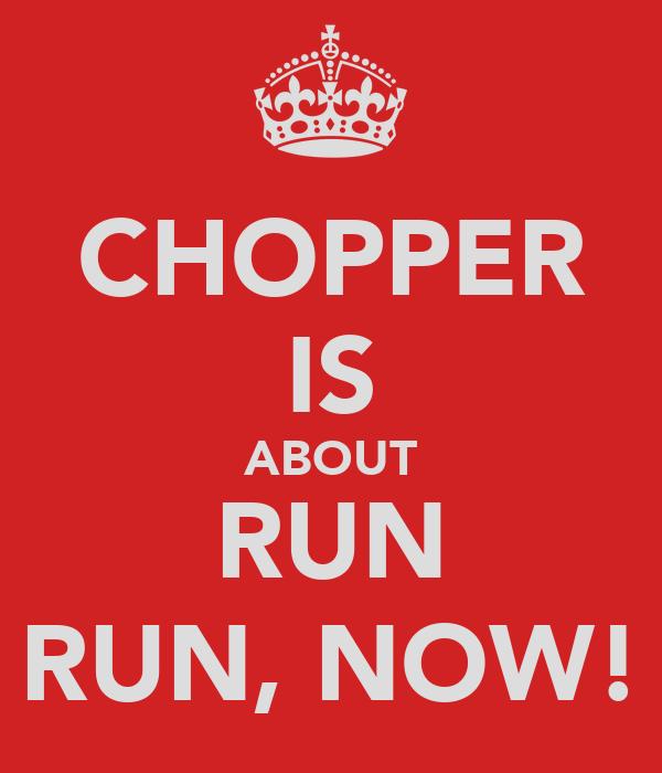 CHOPPER IS ABOUT RUN RUN, NOW!