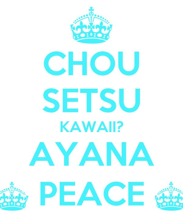 CHOU SETSU KAWAII? AYANA ^ PEACE ^