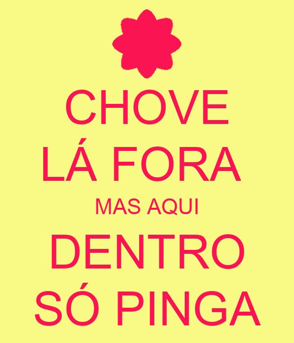 CHOVE LÁ FORA  MAS AQUI DENTRO SÓ PINGA