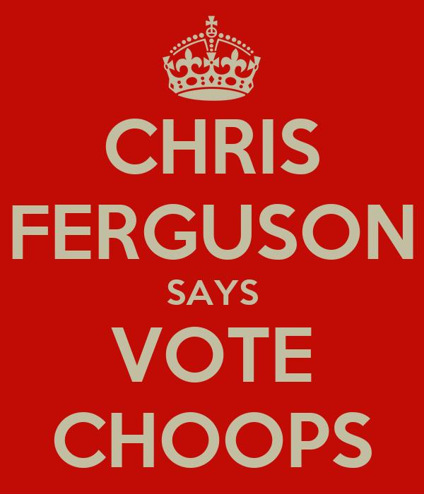 CHRIS FERGUSON SAYS VOTE CHOOPS