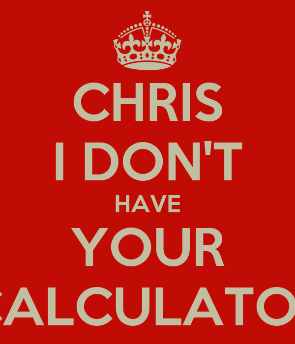 CHRIS I DON'T HAVE YOUR CALCULATOR