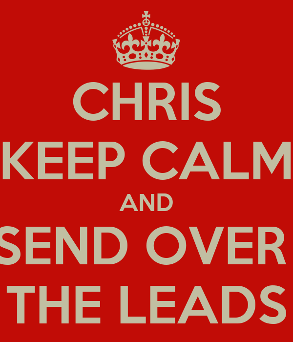 CHRIS KEEP CALM AND SEND OVER  THE LEADS