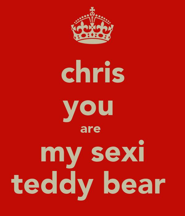 chris you  are  my sexi teddy bear