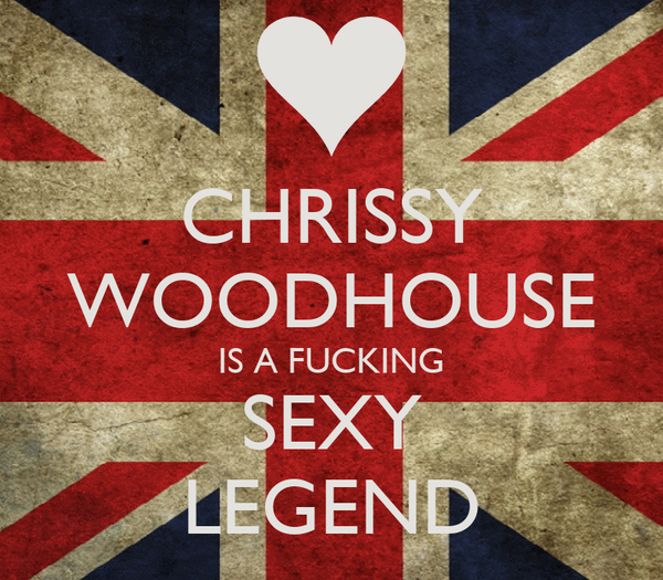 CHRISSY WOODHOUSE IS A FUCKING SEXY LEGEND