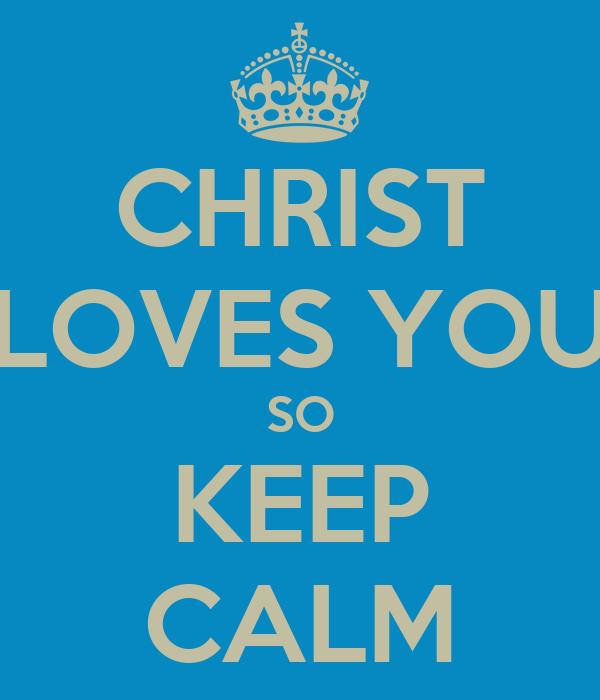 CHRIST LOVES YOU SO KEEP CALM
