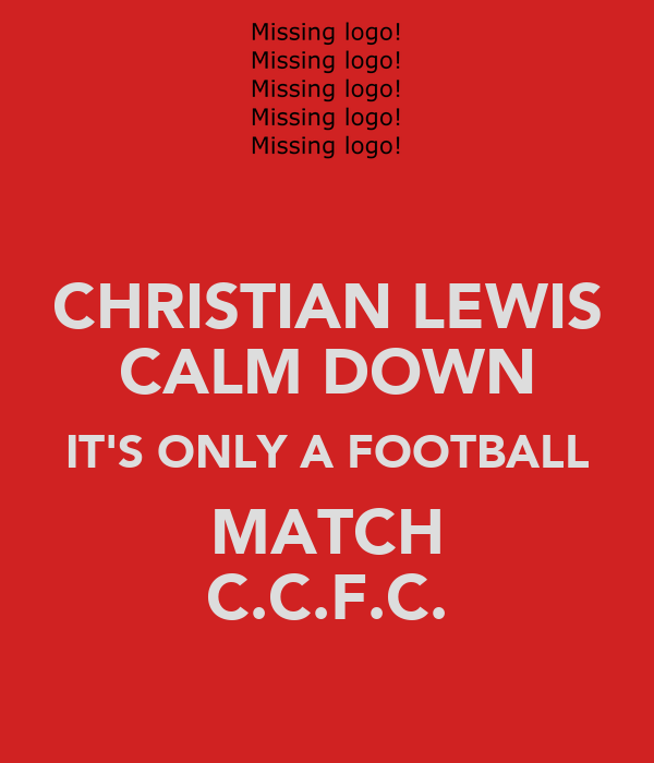 CHRISTIAN LEWIS CALM DOWN IT'S ONLY A FOOTBALL MATCH C.C.F.C.