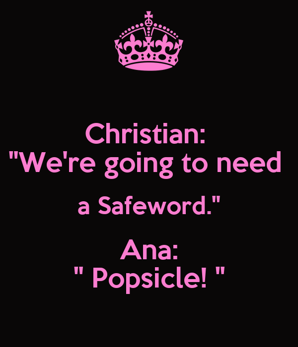 "Christian:  ""We're going to need  a Safeword."" Ana: "" Popsicle! """
