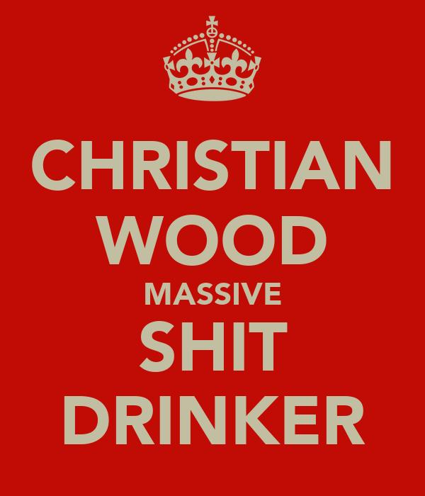 CHRISTIAN WOOD MASSIVE SHIT DRINKER