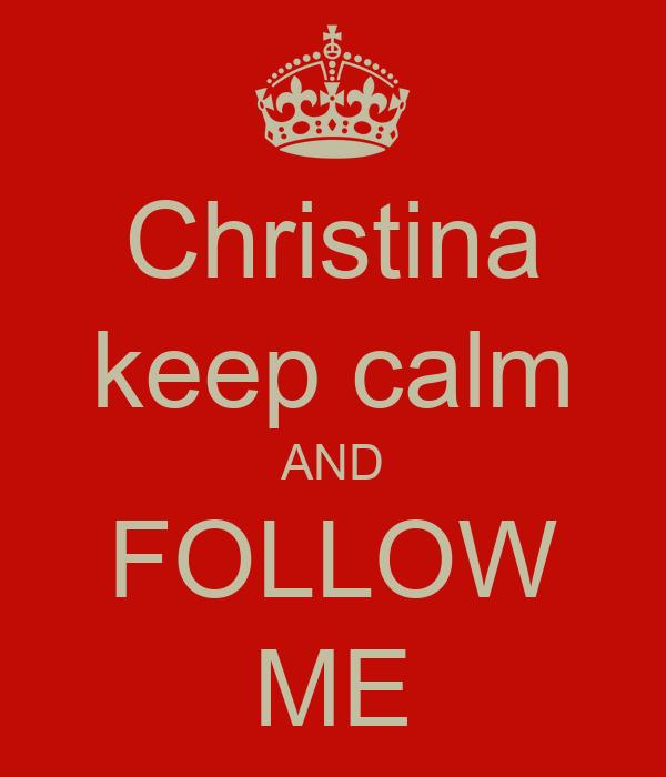 Christina keep calm AND FOLLOW ME