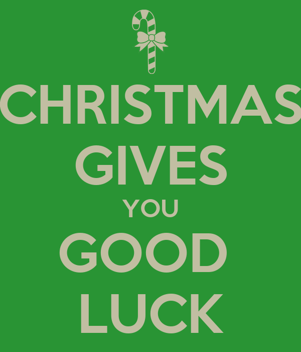 CHRISTMAS GIVES YOU GOOD  LUCK