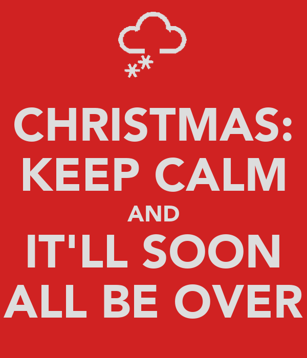 CHRISTMAS: KEEP CALM AND IT'LL SOON ALL BE OVER