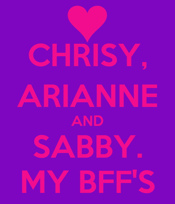 CHRISY, ARIANNE AND SABBY. MY BFF'S
