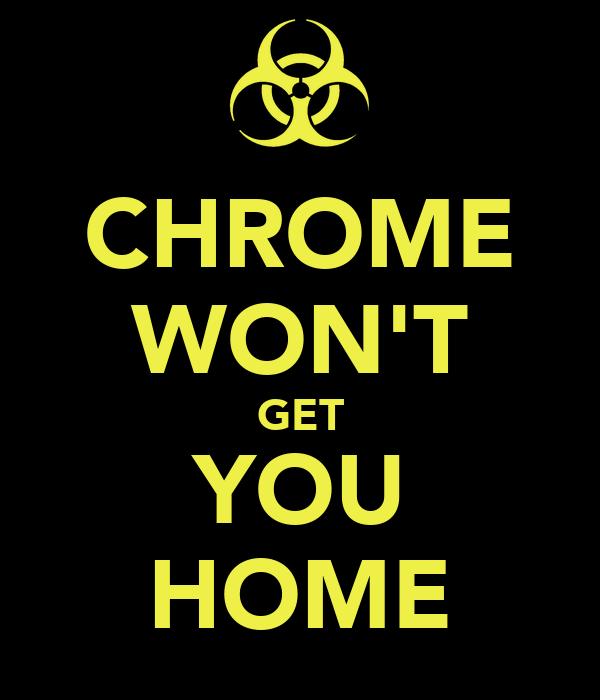 CHROME WON'T GET YOU HOME