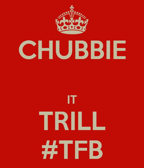 CHUBBIE  IT TRILL #TFB