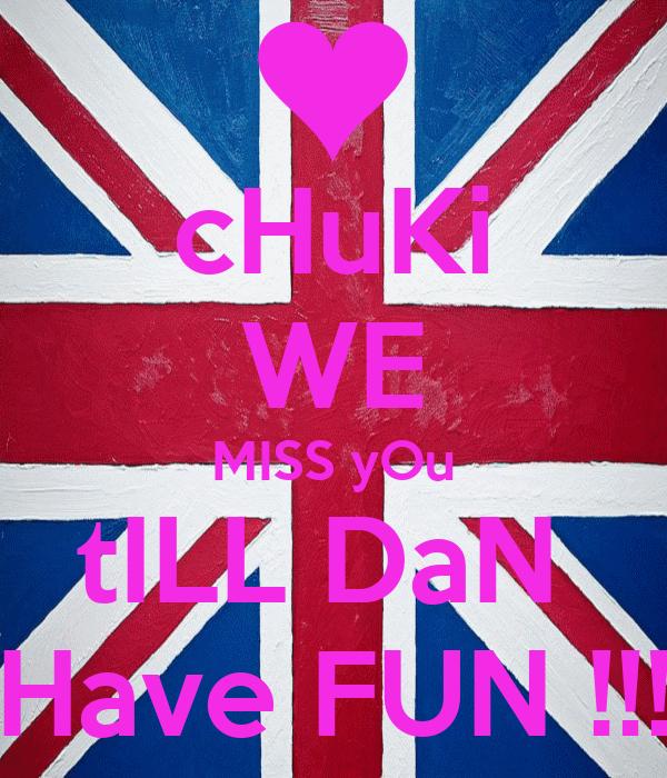 cHuKi WE MISS yOu tILL DaN  Have FUN !!!