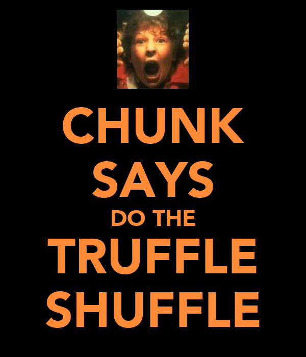 CHUNK SAYS DO THE TRUFFLE SHUFFLE
