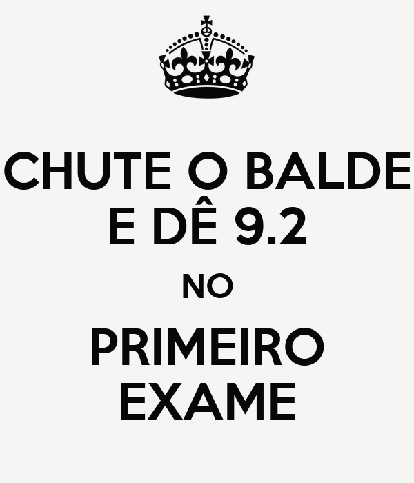 CHUTE O BALDE E DÊ 9.2 NO PRIMEIRO EXAME