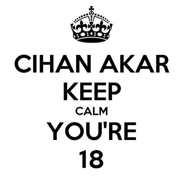 CIHAN AKAR KEEP CALM YOU'RE 18