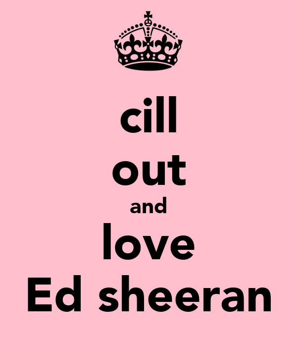 cill out and love Ed sheeran