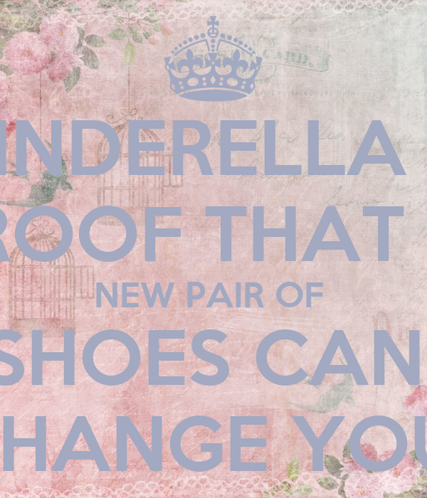 CINDERELLA IS PROOF THAT A  NEW PAIR OF  SHOES CAN  CHANGE YOU!