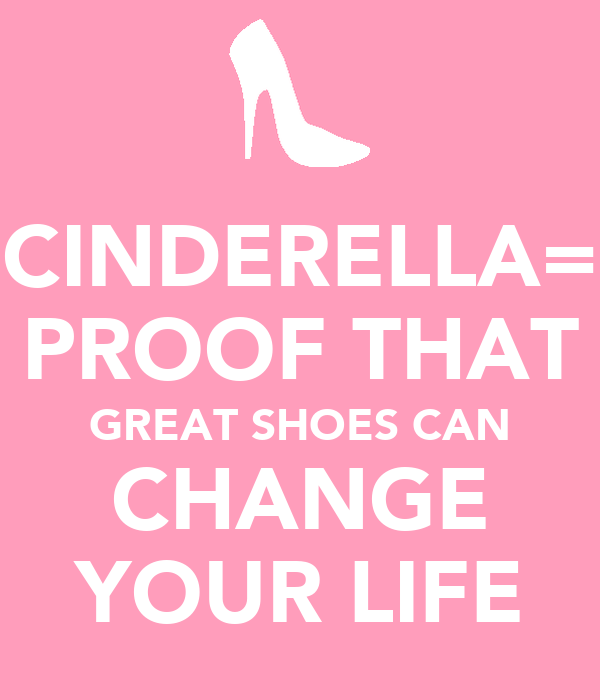 CINDERELLA= PROOF THAT GREAT SHOES CAN CHANGE YOUR LIFE