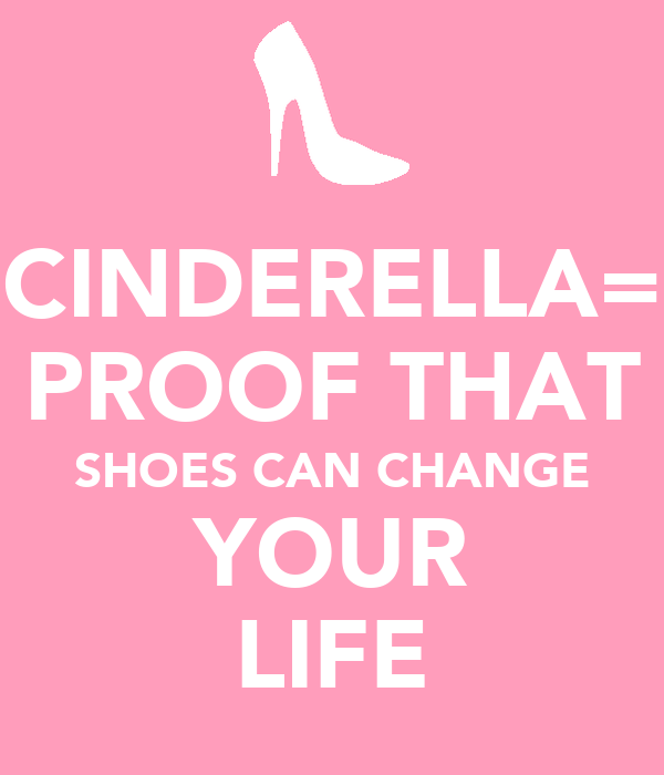 CINDERELLA= PROOF THAT SHOES CAN CHANGE YOUR LIFE