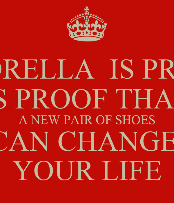 CINDRELLA  IS PROOF   IS PROOF THAT  A NEW PAIR OF SHOES CAN CHANGE  YOUR LIFE
