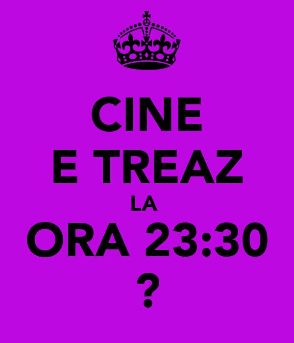 CINE E TREAZ LA  ORA 23:30 ?