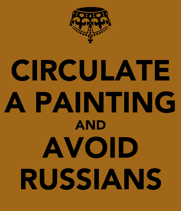 CIRCULATE A PAINTING AND AVOID RUSSIANS