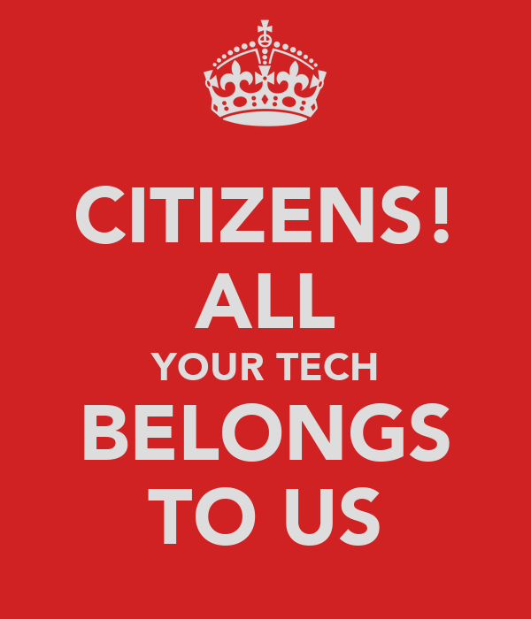 CITIZENS! ALL YOUR TECH BELONGS TO US