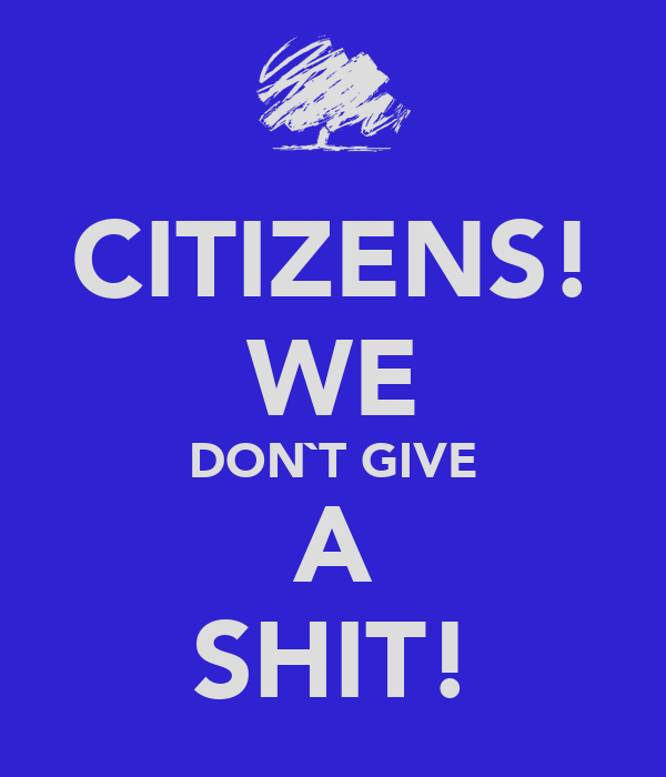 CITIZENS! WE DON`T GIVE A SHIT!