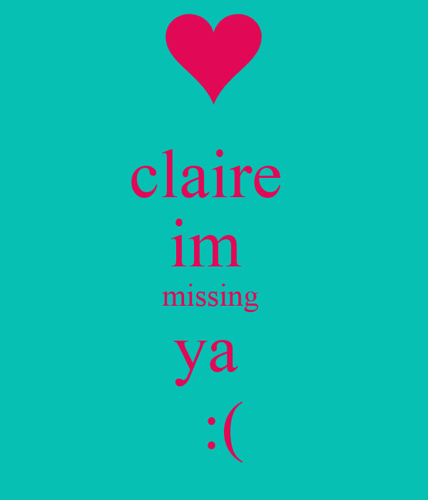 claire  im  missing  ya   :(
