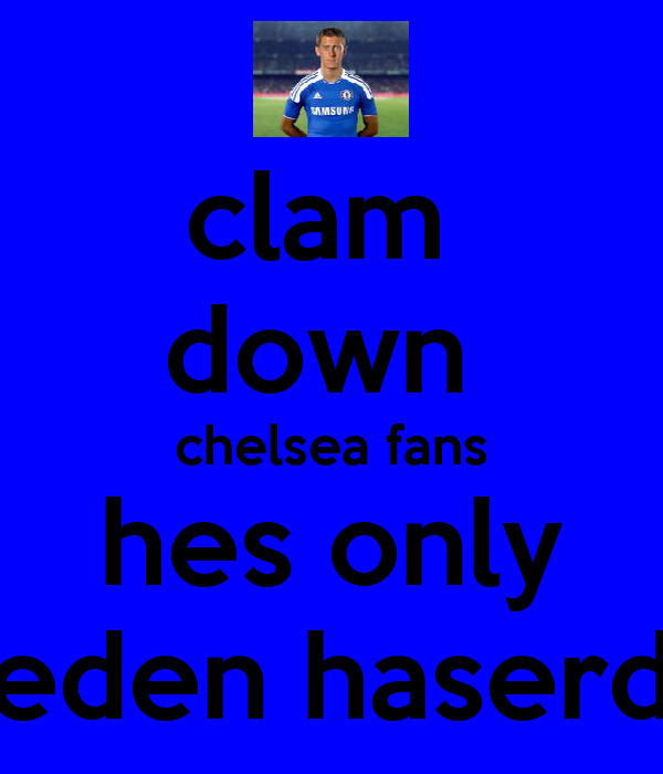 clam  down  chelsea fans hes only eden haserd