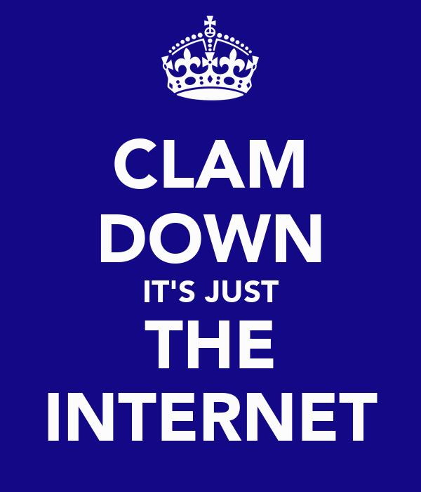 CLAM DOWN IT'S JUST THE INTERNET