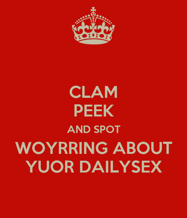 CLAM PEEK AND SPOT WOYRRING ABOUT YUOR DAILYSEX