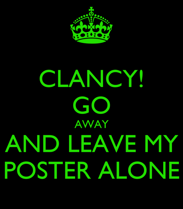 CLANCY! GO AWAY AND LEAVE MY POSTER ALONE