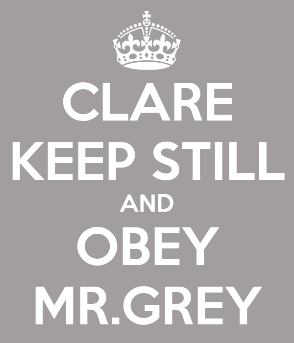 CLARE KEEP STILL AND OBEY MR.GREY