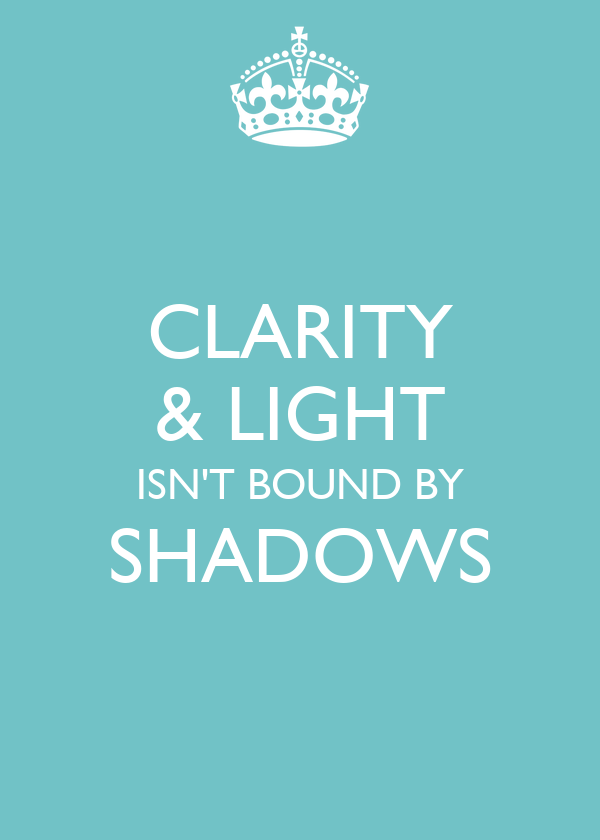CLARITY & LIGHT ISN'T BOUND BY SHADOWS