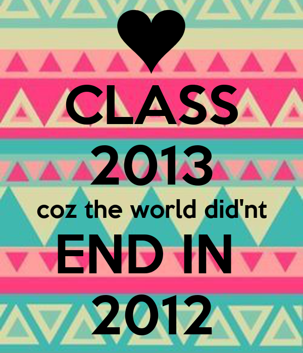 CLASS 2013 coz the world did'nt END IN  2012