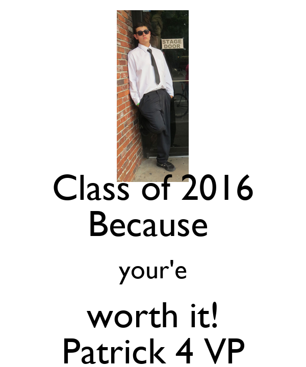 Class of 2016 Because  your'e worth it! Patrick 4 VP