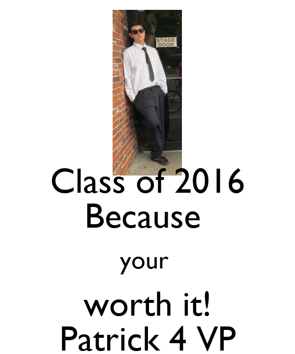Class of 2016 Because  your  worth it! Patrick 4 VP