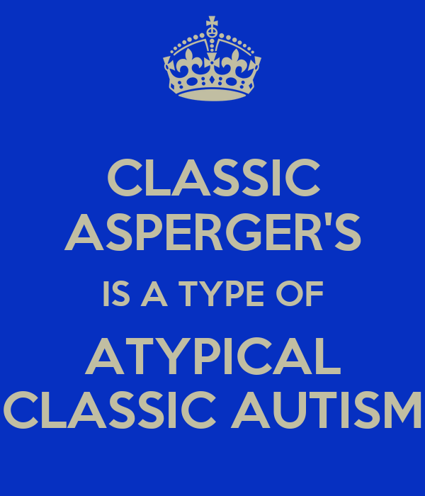 CLASSIC ASPERGER'S IS A TYPE OF ATYPICAL CLASSIC AUTISM