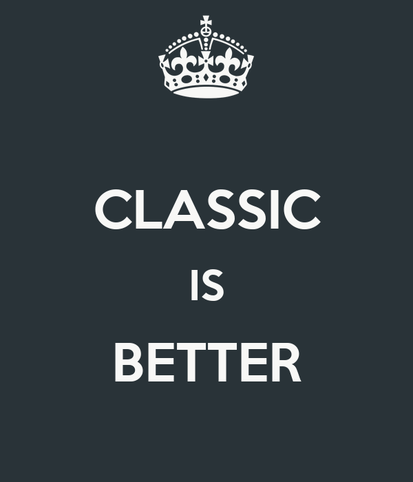 CLASSIC IS BETTER