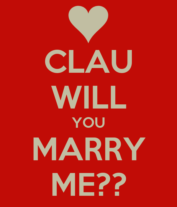 CLAU WILL YOU MARRY ME??