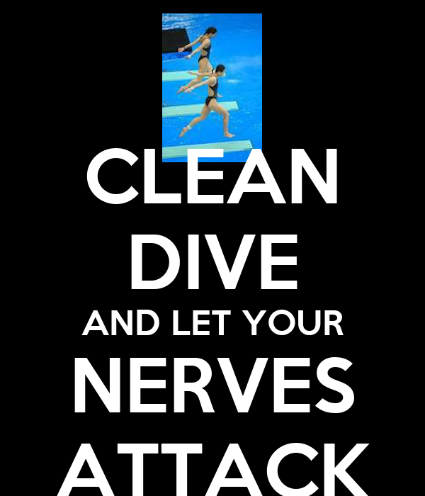 CLEAN DIVE AND LET YOUR NERVES ATTACK