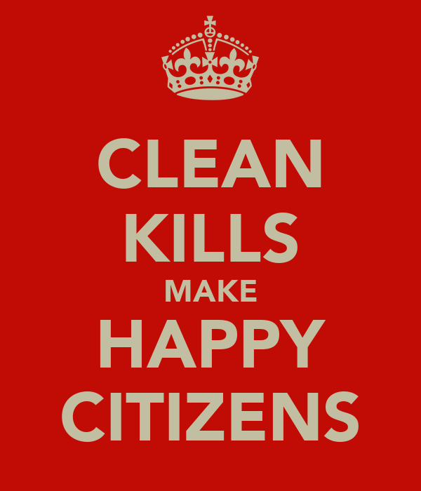 CLEAN KILLS MAKE HAPPY CITIZENS