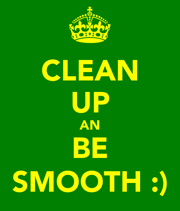 CLEAN UP AN BE SMOOTH :)