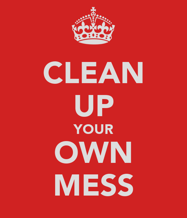 CLEAN UP YOUR OWN MESS